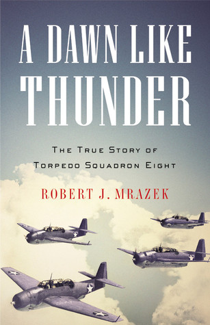 A Dawn Like Thunder: The True Story of Torpedo Squadron Eight (2008) by Robert J. Mrazek