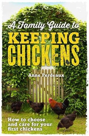 A Family Guide To Keeping Chickens: How to choose and care for your first chickens (2014) by Anne Perdeaux