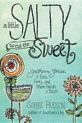 A Little Salty to Cut the Sweet: Southern Stories of Faith, Family, and Fifteen Pounds of Bacon (2013)