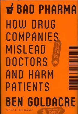 Bad Pharma: How Drug Companies Mislead Doctors and Harm Patients (2012) by Ben Goldacre