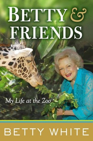 Betty and Friends: My Life at the Zoo (2011) by Betty White