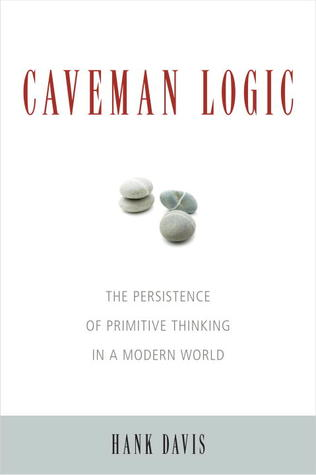 Caveman Logic: The Persistence of Primitive Thinking in a Modern World (2009) by Hank Davis