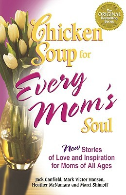 Chicken Soup for Every Mom's Soul: 101 New Stories of Love and Inspiration for Moms of All Ages (2005) by Jack Canfield