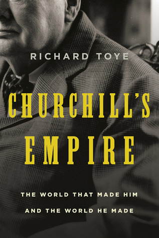 Churchill's Empire: The World That Made Him and the World He Made (2010) by Richard Toye