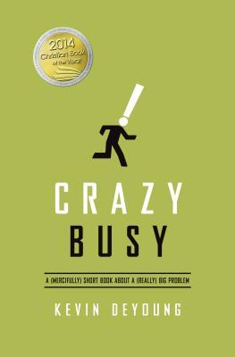 Crazy Busy: A (Mercifully) Short Book about a (Really) Big Problem (2013) by Kevin DeYoung
