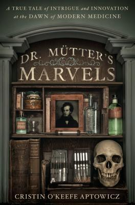 Dr. Mutter's Marvels: A True Tale of Intrigue and Innovation at the Dawn of Modern Medicine (2014) by Cristin O'Keefe Aptowicz