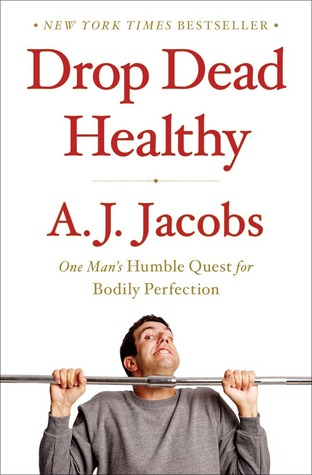 Drop Dead Healthy: One Man's Humble Quest for Bodily Perfection (2012) by A.J. Jacobs