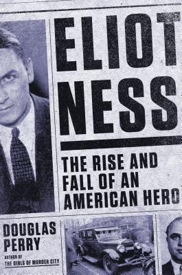 Eliot Ness: The Rise and Fall of an American Hero (2014) by Douglas Perry