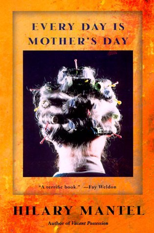 Every Day Is Mother's Day (2000) by Hilary Mantel