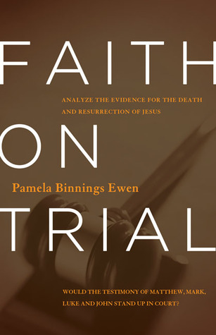 Faith on Trial: Would the Testimony of Matthew, Mark, Luke and John Stand Up in Court? (2013) by Pamela Binnings Ewen
