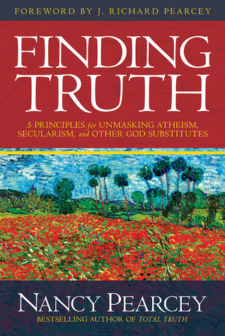 Finding Truth: 5 Principles for Unmasking Atheism, Secularism, and Other God Substitutes (2015) by Nancy Pearcey