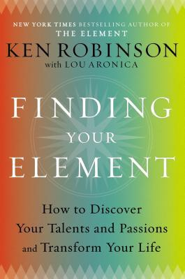 Finding Your Element: How to Discover Your Talents and Passions and Transform Your Life (2013)