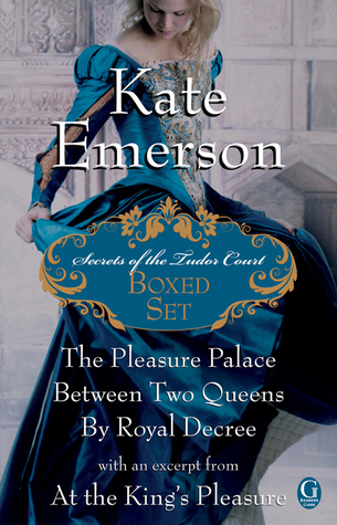 Kate Emerson's Secrets of the Tudor Court Boxed Set: The Pleasure Palace, Between Two Queens, and By Royal Decree, with an excerpt from At the King's Pleasure (2011) by Kate Emerson