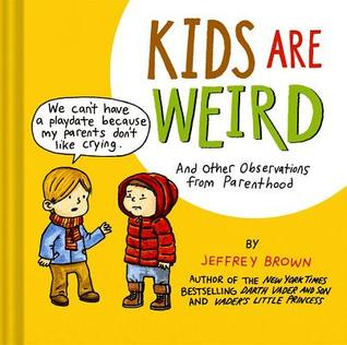 Kids Are Weird: And Other Observations from Parenthood (2014) by Jeffrey Brown