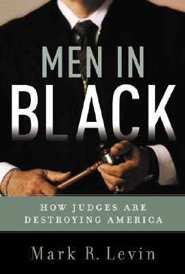 Men In Black: How the Supreme Court is Destroying America (2005) by Mark R. Levin