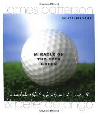 Miracle on the 17th Green: A Novel about Life, Love, Family, Miracles ... and Golf (1999) by James Patterson