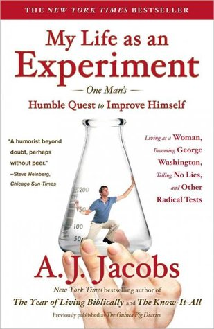 My Life as an Experiment: One Man's Humble Quest to Improve Himself by Living As a Woman, Becoming George Washington, Telling No Lies, and Other Radical Tests (2009) by A.J. Jacobs