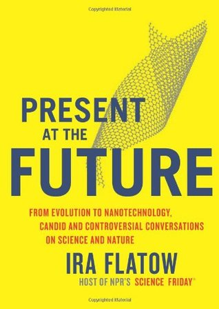 Present at the Future: From Evolution to Nanotechnology, Candid and Controversial Conversations on Science and Nature (2007) by Ira Flatow