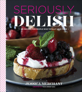 Seriously Delish: 150 Recipes for People Who Totally Love Food (2014)