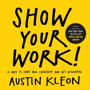 Show Your Work!: 10 Ways to Share Your Creativity and Get Discovered (2014) by Austin Kleon
