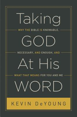 Taking God at His Word: Why the Bible Is Knowable, Necessary, and Enough, and What That Means for You and Me (2014) by Kevin DeYoung