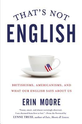 That's Not English: Britishisms, Americanisms, and What Our English Says About Us (2015) by Erin   Moore