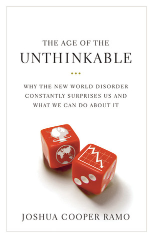 The Age of the Unthinkable: Why the New World Disorder Constantly Surprises Us And What We Can Do About It (2009) by Joshua Cooper Ramo