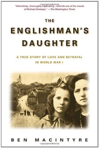The Englishman's Daughter: A True Story of Love and Betrayal in World War I (2003) by Ben Macintyre