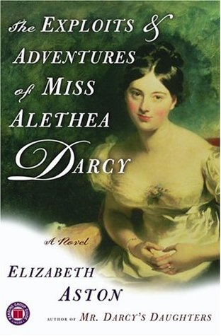 The Exploits & Adventures of Miss Alethea Darcy (2005) by Elizabeth Aston