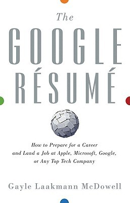 The Google Resume: How to Prepare for a Career and Land a Job at Apple, Microsoft, Google, or Any Top Tech Company (2011) by Gayle Laakmann McDowell