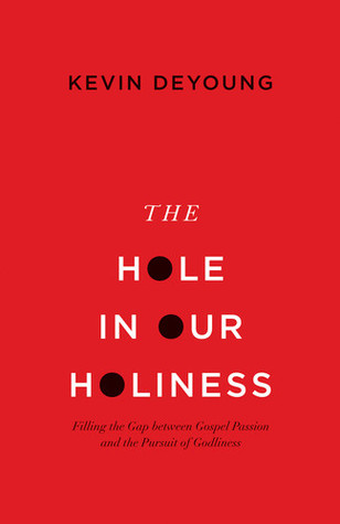 The Hole in Our Holiness: Filling the Gap between Gospel Passion and the Pursuit of Godliness (2012) by Kevin DeYoung
