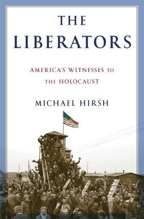 The Liberators: America's Witnesses to the Holocaust (2010) by Michael Hirsh