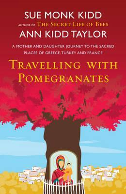 Travelling with Pomegranates: A Mother and Daughter Journey to the Sacred Places of Greece, Turkey and France (2011) by Sue Monk Kidd