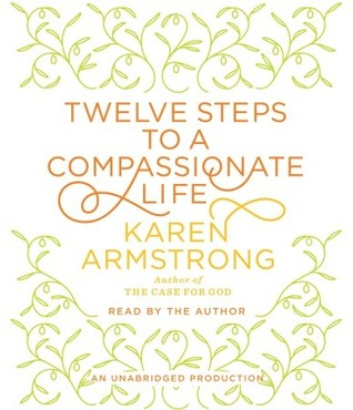 Twelve Steps to a Compassionate Life (2010) by Karen Armstrong