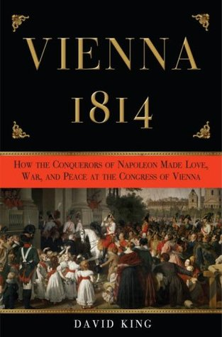 Vienna 1814: How the Conquerors of Napoleon Made War, Peace, and Love at the Congress of Vienna (2008)