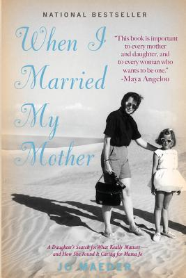 When I Married My Mother: A Daughter's Search for What Really Matters - And How She Found It Caring for Mama Jo (2013)