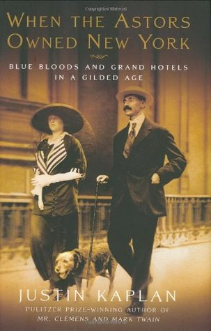 When the Astors Owned New York: Blue Bloods & Grand Hotels in a Gilded Age (2006) by Justin Kaplan