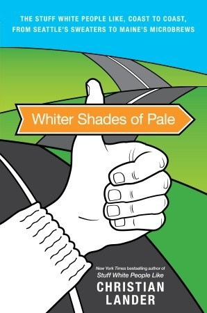 Whiter Shades of Pale: The Stuff White People Like, Coast to Coast, from Seattle's Sweaters to Maine's Microbrews (2010) by Christian Lander