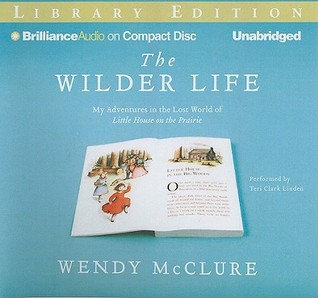 Wilder Life, The: My Adventures in the Lost World of Little House on the Prairie (2011) by Wendy McClure